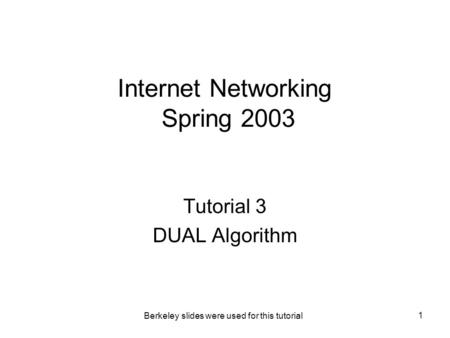 Berkeley slides were used for this tutorial 1 Internet Networking Spring 2003 Tutorial 3 DUAL Algorithm.