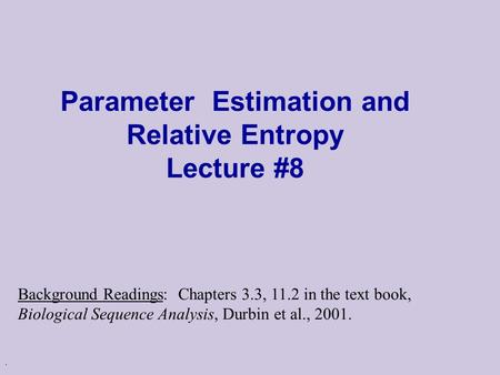 . Parameter Estimation and Relative Entropy Lecture #8 Background Readings: Chapters 3.3, 11.2 in the text book, Biological Sequence Analysis, Durbin et.