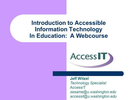 Introduction to Accessible Information Technology In Education: A Webcourse Jeff Witzel Technology Specialist AccessIT