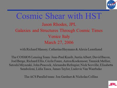 Cosmic Shear with HST Jason Rhodes, JPL Galaxies and Structures Through Cosmic Times Venice Italy March 27, 2006 with Richard Massey, Catherine Heymans.