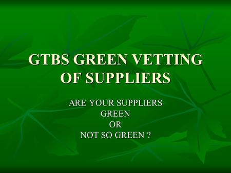 GTBS GREEN VETTING OF SUPPLIERS ARE YOUR SUPPLIERS GREENOR NOT SO GREEN ?
