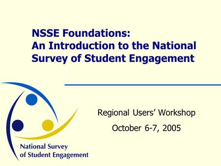 NSSE Foundations: An Introduction to the National Survey of Student Engagement Regional Users' Workshop October 6-7, 2005.