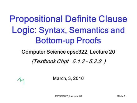 CPSC 322, Lecture 20Slide 1 Propositional Definite Clause Logic: Syntax, Semantics and Bottom-up Proofs Computer Science cpsc322, Lecture 20 (Textbook.
