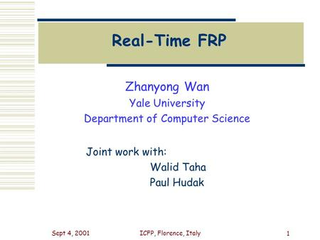 Sept 4, 2001ICFP, Florence, Italy 1 Real-Time FRP Zhanyong Wan Yale University Department of Computer Science Joint work with: Walid Taha Paul Hudak.
