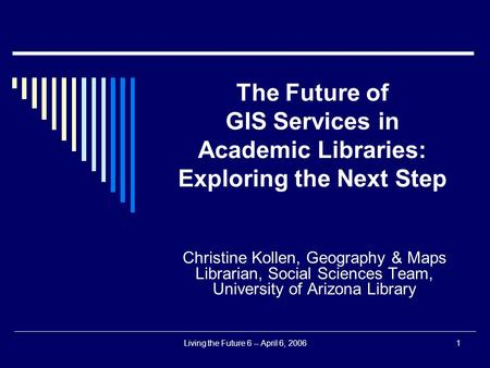 Living the Future 6 -- April 6, 20061 The Future of GIS Services in Academic Libraries: Exploring the Next Step Christine Kollen, Geography & Maps Librarian,
