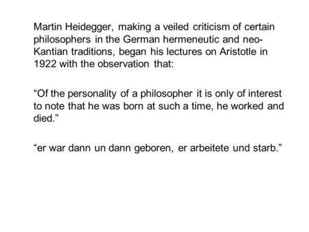 Martin Heidegger, making a veiled criticism of certain philosophers in the German hermeneutic and neo- Kantian traditions, began his lectures on Aristotle.
