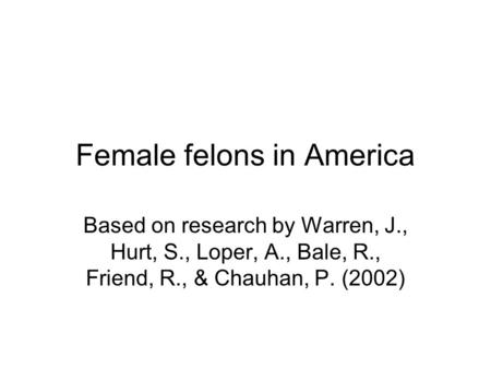 Female felons in America Based on research by Warren, J., Hurt, S., Loper, A., Bale, R., Friend, R., & Chauhan, P. (2002)