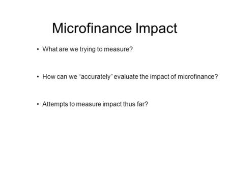 "Microfinance Impact What are we trying to measure? How can we ""accurately"" evaluate the impact of microfinance? Attempts to measure impact thus far?"