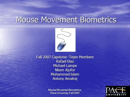 Mouse Movement Biometrics, Pace University, Fall'20071 Mouse Movement Biometrics Fall 2007 Capstone -Team Members Rafael Diaz Michael Lampe Nkem Ajufor.