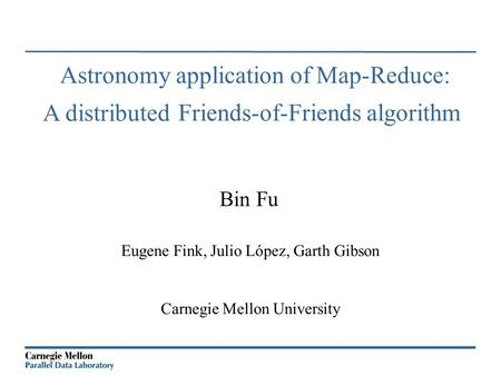 Bin Fu Eugene Fink, Julio López, Garth Gibson Carnegie Mellon University Astronomy application of Map-Reduce: Friends-of-Friends algorithm A distributed.