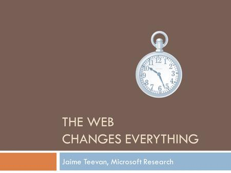 THE WEB CHANGES EVERYTHING Jaime Teevan, Microsoft Research.
