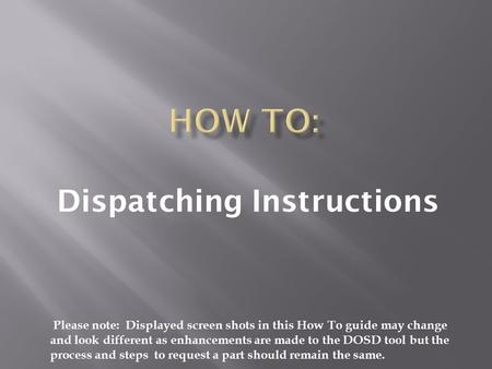 Dispatching Instructions Please note: Displayed screen shots in this How To guide may change and look different as enhancements are made to the DOSD tool.