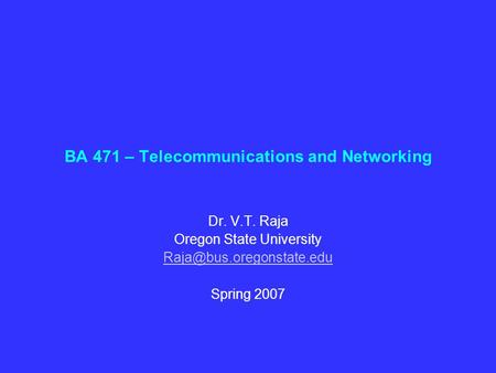 BA 471 – Telecommunications and Networking Dr. V.T. Raja Oregon State University Spring 2007.