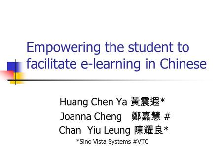 Empowering the student to facilitate e-learning in Chinese Huang Chen Ya 黃震遐 * Joanna Cheng 鄭嘉慧 # Chan Yiu Leung 陳耀良 * *Sino Vista Systems #VTC.