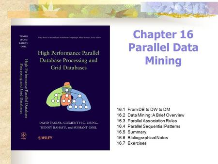 Chapter 16 Parallel Data Mining 16.1From DB to DW to DM 16.2Data Mining: A Brief Overview 16.3Parallel Association Rules 16.4Parallel Sequential Patterns.
