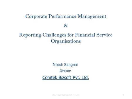 Comtek Bizsoft Pvt. Ltd.1 Corporate Performance Management & Reporting Challenges for Financial Service Organisations Nilesh Sangani Director Comtek Bizsoft.