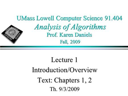 UMass Lowell Computer Science 91.404 Analysis of Algorithms Prof. Karen Daniels Fall, 2009 Lecture 1 Introduction/Overview Text: Chapters 1, 2 Th. 9/3/2009.