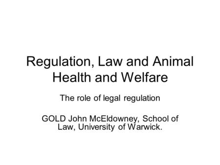 Regulation, Law and Animal Health and Welfare The role of legal regulation GOLD John McEldowney, School of Law, University of Warwick.