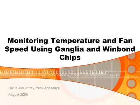 Monitoring Temperature and Fan Speed Using Ganglia and Winbond Chips Caitie McCaffrey, Yemi Adesanya August 2006.