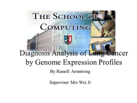 By Russell Armstrong Supervisor Mrs Wei Ji Diagnosis Analysis of Lung Cancer by Genome Expression Profiles.