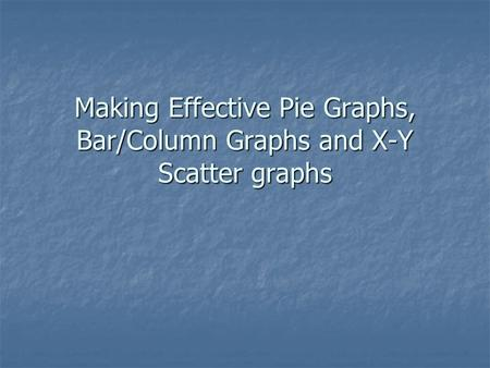 Making Effective Pie Graphs, Bar/Column Graphs and X-Y Scatter graphs.