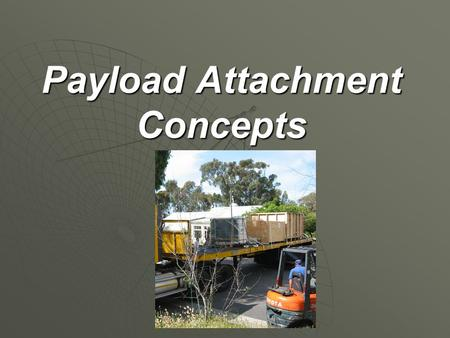 Payload Attachment Concepts. Overview Securing the payload is important for safety and appearance. Securing the payload is important for safety and appearance.