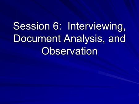 Session 6: Interviewing, Document Analysis, and Observation.