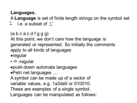 Languages. A Language is set of finite length strings on the symbol set i.e. a subset of (a b c a c d f g g g) At this point, we don't care how the language.