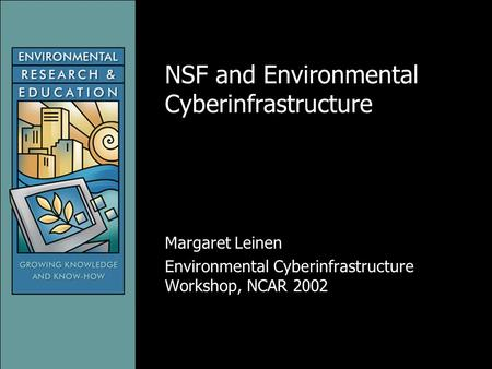 NSF and Environmental Cyberinfrastructure Margaret Leinen Environmental Cyberinfrastructure Workshop, NCAR 2002.