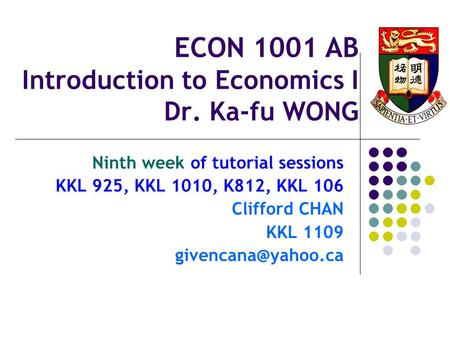 ECON 1001 AB Introduction to Economics I Dr. Ka-fu WONG Ninth week of tutorial sessions KKL 925, KKL 1010, K812, KKL 106 Clifford CHAN KKL 1109