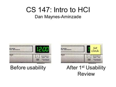 Before usability CS 147: Intro to HCI Dan Maynes-Aminzade After 1 st Usability Review.