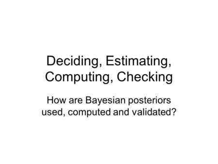 Deciding, Estimating, Computing, Checking How are Bayesian posteriors used, computed and validated?