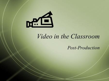 Video in the Classroom Post-Production. Download the footage into iMovie  Connect the cable from the camera to the computer  Set the camera to VTR 