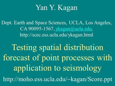 Yan Y. Kagan Dept. Earth and Space Sciences, UCLA, Los Angeles, CA 90095-1567,  Testing.