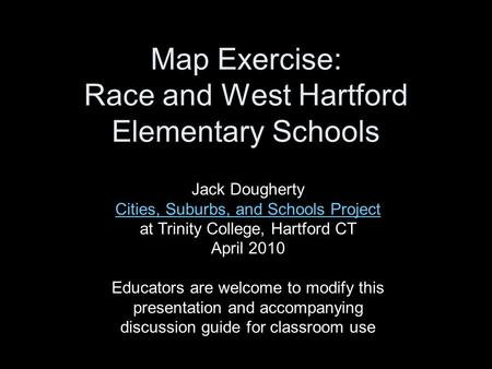 Map Exercise: Race and West Hartford Elementary Schools Jack Dougherty Cities, Suburbs, and Schools Project Cities, Suburbs, and Schools Project at Trinity.