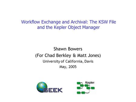 Workflow Exchange and Archival: The KSW File and the Kepler Object Manager Shawn Bowers (For Chad Berkley & Matt Jones) University of California, Davis.