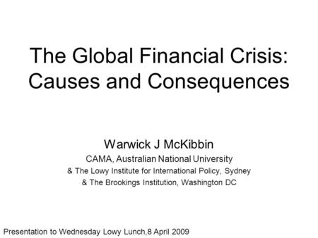 The Global Financial Crisis: Causes and Consequences Warwick J McKibbin CAMA, Australian National University & The Lowy Institute for International Policy,