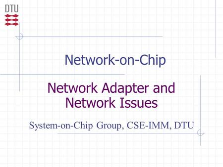 Network-on-Chip Network Adapter and Network Issues System-on-Chip Group, CSE-IMM, DTU.