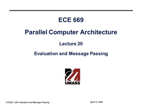 ECE669 L20: Evaluation and Message Passing April 13, 2004 ECE 669 Parallel Computer Architecture Lecture 20 Evaluation and Message Passing.