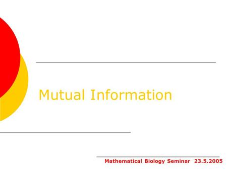 Mutual Information Mathematical Biology Seminar 23.5.2005.