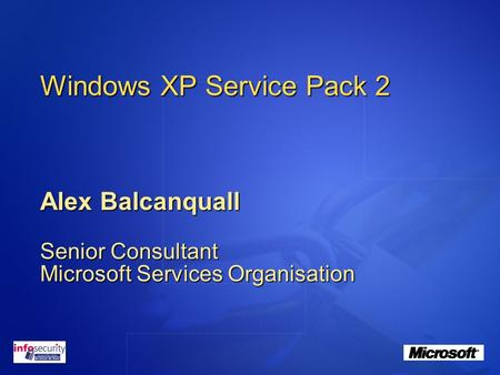 Windows XP Service Pack 2 Alex Balcanquall Senior Consultant Microsoft Services Organisation.