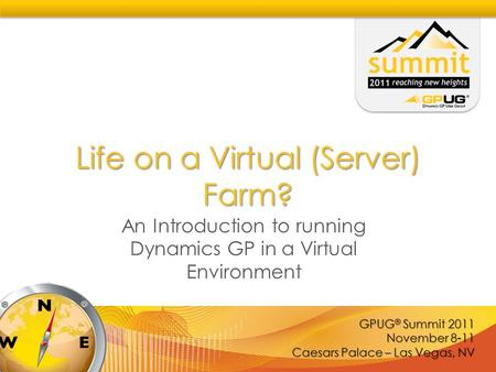 GPUG ® Summit 2011 November 8-11 Caesars Palace – Las Vegas, NV Life on a Virtual (Server) Farm? An Introduction to running Dynamics GP in a Virtual Environment.