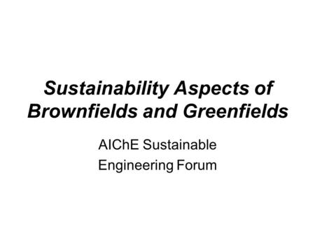 Sustainability Aspects of Brownfields and Greenfields AIChE Sustainable Engineering Forum.