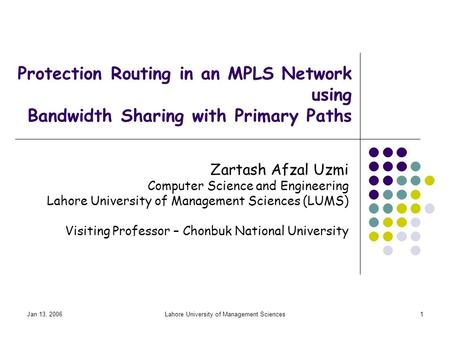 Jan 13, 2006Lahore University of Management Sciences1 Protection Routing in an MPLS Network using Bandwidth Sharing with Primary Paths Zartash Afzal Uzmi.