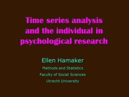 Time series analysis and the individual in psychological research Ellen Hamaker Methods and Statistics Faculty of Social Sciences Utrecht University.