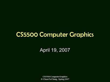 CS5500 Computer Graphics © Chun-Fa Chang, Spring 2007 CS5500 Computer Graphics April 19, 2007.