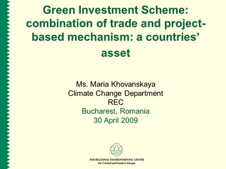 Green Investment Scheme: combination of trade and project- based mechanism: a countries' asset Ms. Maria Khovanskaya Climate Change Department REC Bucharest,