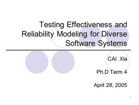 1 Testing Effectiveness and Reliability Modeling for Diverse Software Systems CAI Xia Ph.D Term 4 April 28, 2005.