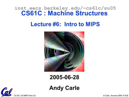CS 61C L06 MIPS Intro (1) A Carle, Summer 2005 © UCB inst.eecs.berkeley.edu/~cs61c/su05 CS61C : Machine Structures Lecture #6: Intro to MIPS 2005-06-28.