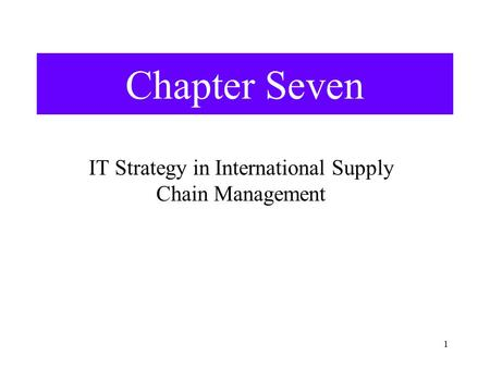 1 Chapter Seven IT Strategy in International Supply Chain Management.